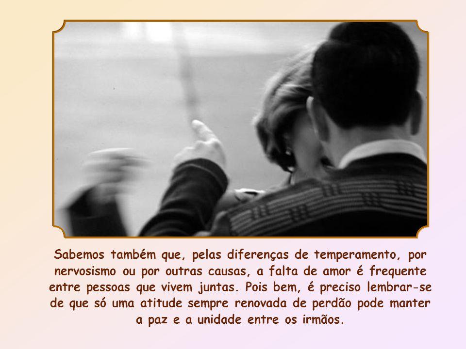 Sabemos também que, pelas diferenças de temperamento, por nervosismo ou por outras causas, a falta de amor é frequente entre pessoas que vivem juntas.