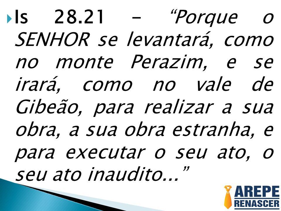 Is 28.21 - Porque o SENHOR se levantará, como no monte Perazim, e se irará, como no vale de Gibeão, para realizar a sua obra, a sua obra estranha, e para executar o seu ato, o seu ato inaudito...