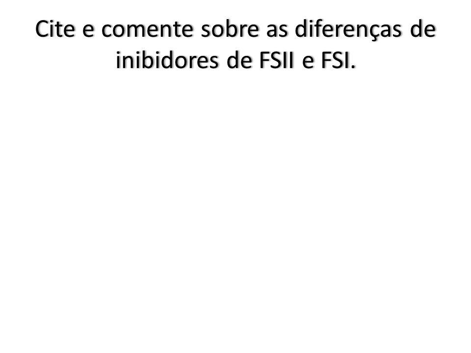Cite e comente sobre as diferenças de inibidores de FSII e FSI.