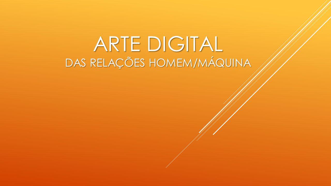 Arte digital DAS RELAÇÕES HOMEM/MáQUINA