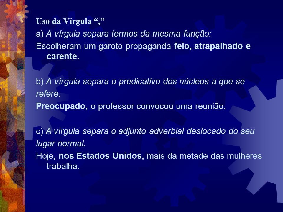 Uso da Vírgula , a) A vírgula separa termos da mesma função: Escolheram um garoto propaganda feio, atrapalhado e carente.