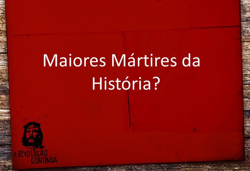 Maiores Mártires da História