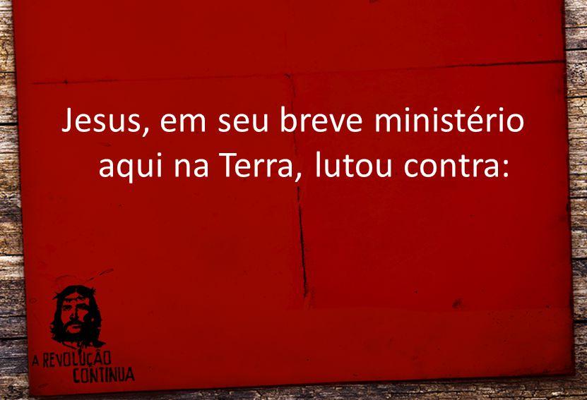 Jesus, em seu breve ministério aqui na Terra, lutou contra: