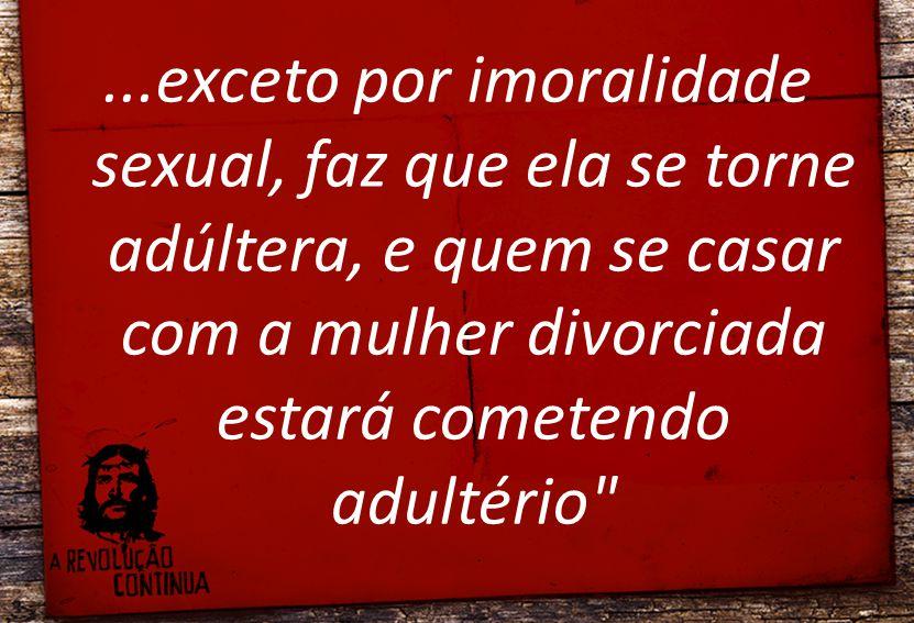...exceto por imoralidade sexual, faz que ela se torne adúltera, e quem se casar com a mulher divorciada estará cometendo adultério