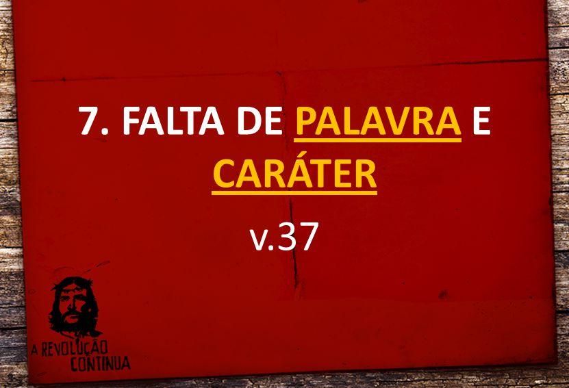 7. FALTA DE PALAVRA E CARÁTER v.37