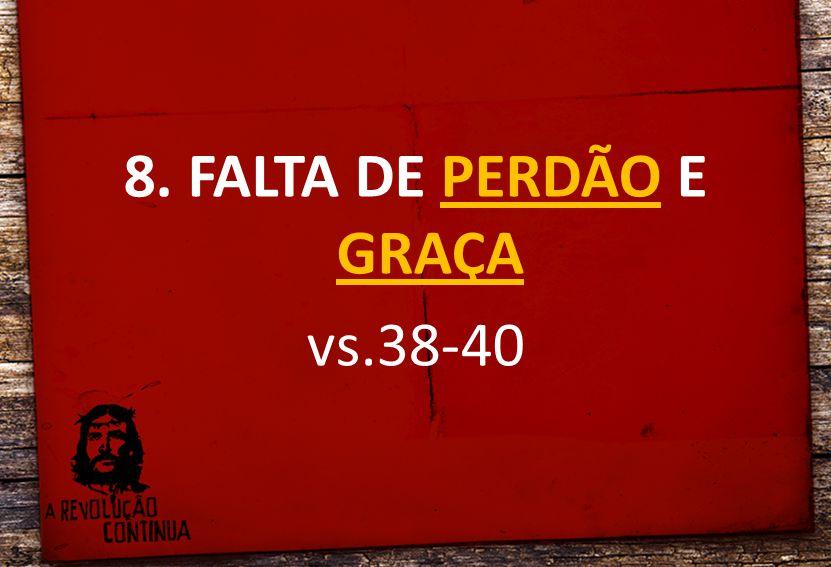 8. FALTA DE PERDÃO E GRAÇA vs.38-40