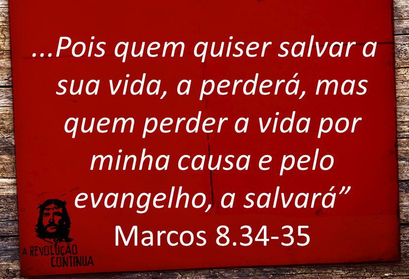 ...Pois quem quiser salvar a sua vida, a perderá, mas quem perder a vida por minha causa e pelo evangelho, a salvará Marcos 8.34-35
