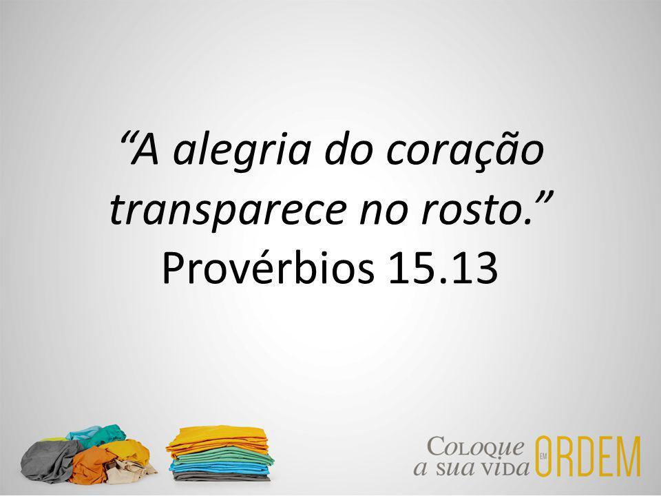A alegria do coração transparece no rosto. Provérbios 15.13