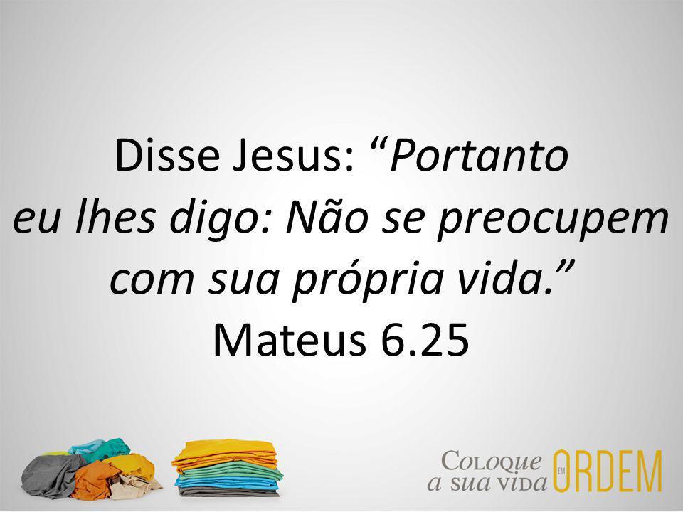 Disse Jesus: Portanto eu lhes digo: Não se preocupem com sua própria vida. Mateus 6.25