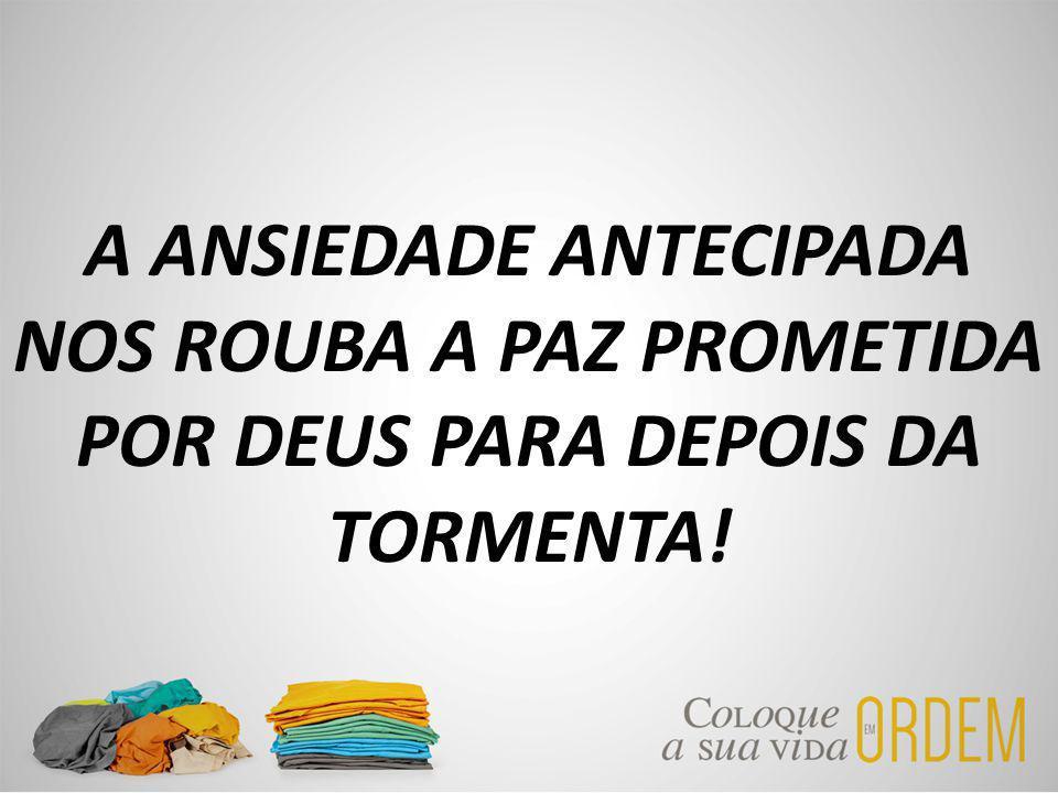 A ANSIEDADE ANTECIPADA NOS ROUBA A PAZ PROMETIDA POR DEUS PARA DEPOIS DA TORMENTA!