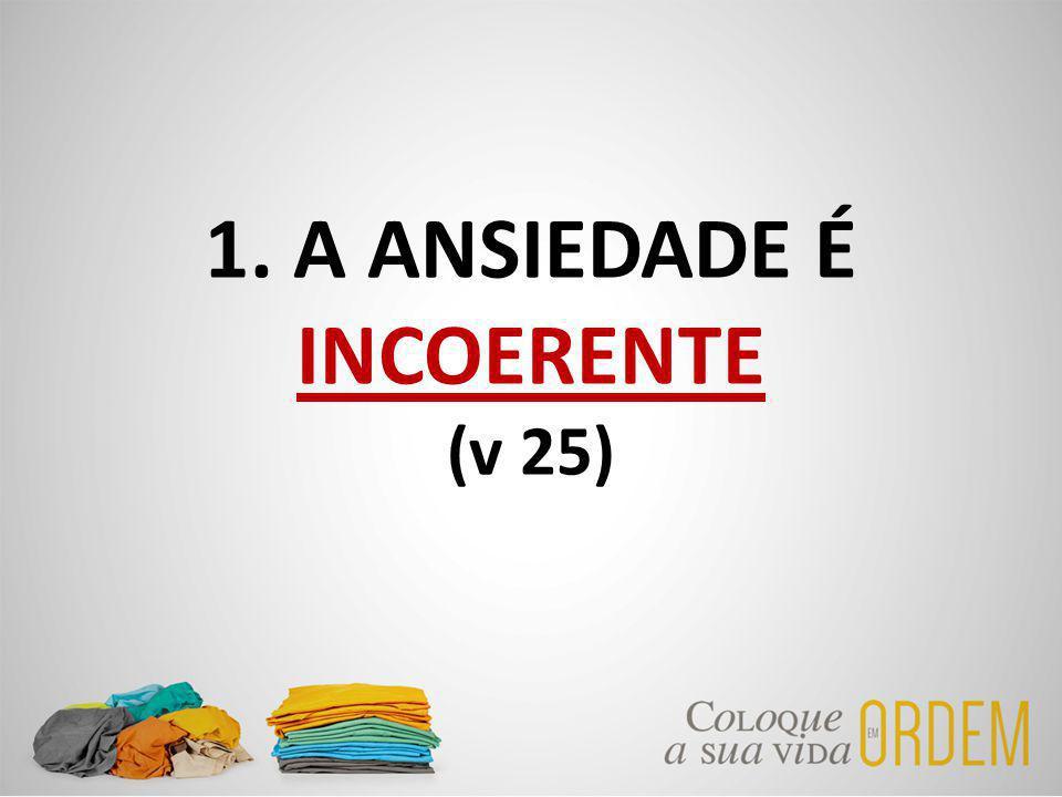 1. A ANSIEDADE É INCOERENTE (v 25)