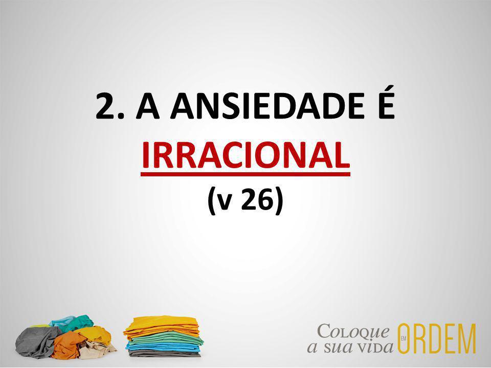 2. A ANSIEDADE É IRRACIONAL (v 26)