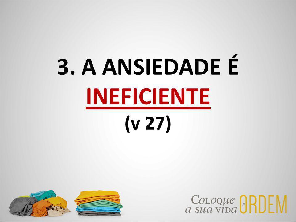 3. A ANSIEDADE É INEFICIENTE (v 27)