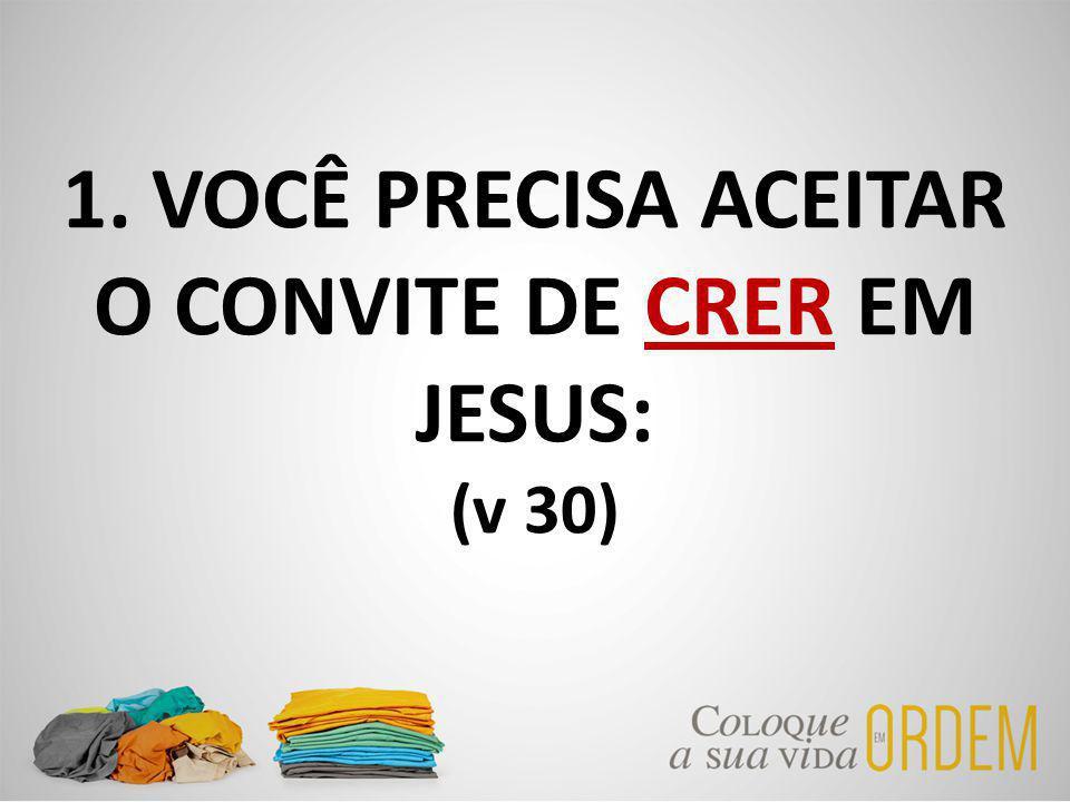 1. VOCÊ PRECISA ACEITAR O CONVITE DE CRER EM JESUS: (v 30)