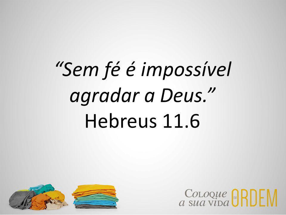 Sem fé é impossível agradar a Deus. Hebreus 11.6