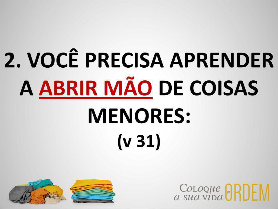 2. VOCÊ PRECISA APRENDER A ABRIR MÃO DE COISAS MENORES: (v 31)