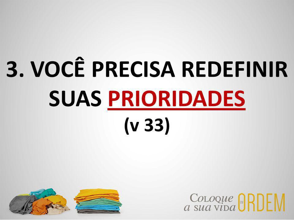 3. VOCÊ PRECISA REDEFINIR SUAS PRIORIDADES (v 33)