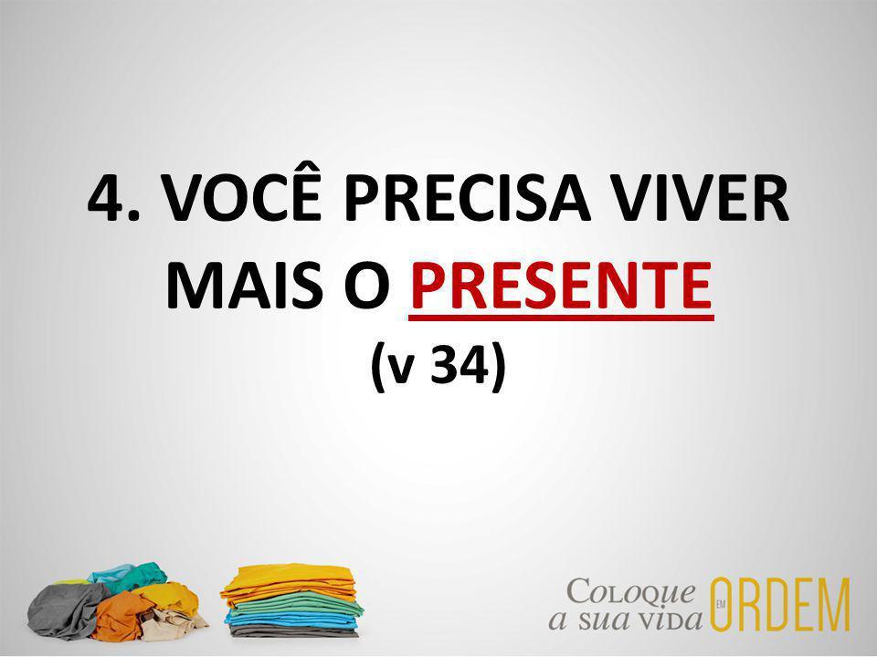 4. VOCÊ PRECISA VIVER MAIS O PRESENTE (v 34)