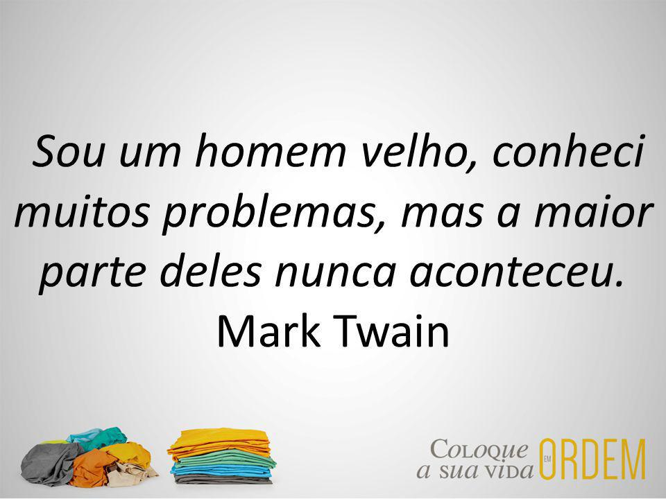 Sou um homem velho, conheci muitos problemas, mas a maior parte deles nunca aconteceu. Mark Twain