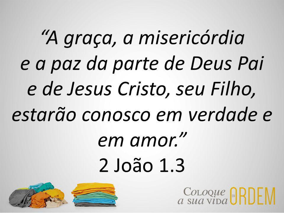 A graça, a misericórdia e a paz da parte de Deus Pai e de Jesus Cristo, seu Filho, estarão conosco em verdade e em amor. 2 João 1.3