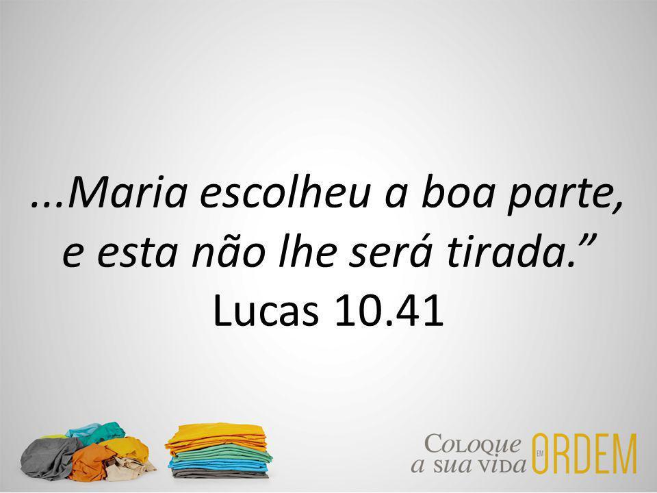 ...Maria escolheu a boa parte, e esta não lhe será tirada. Lucas 10.41
