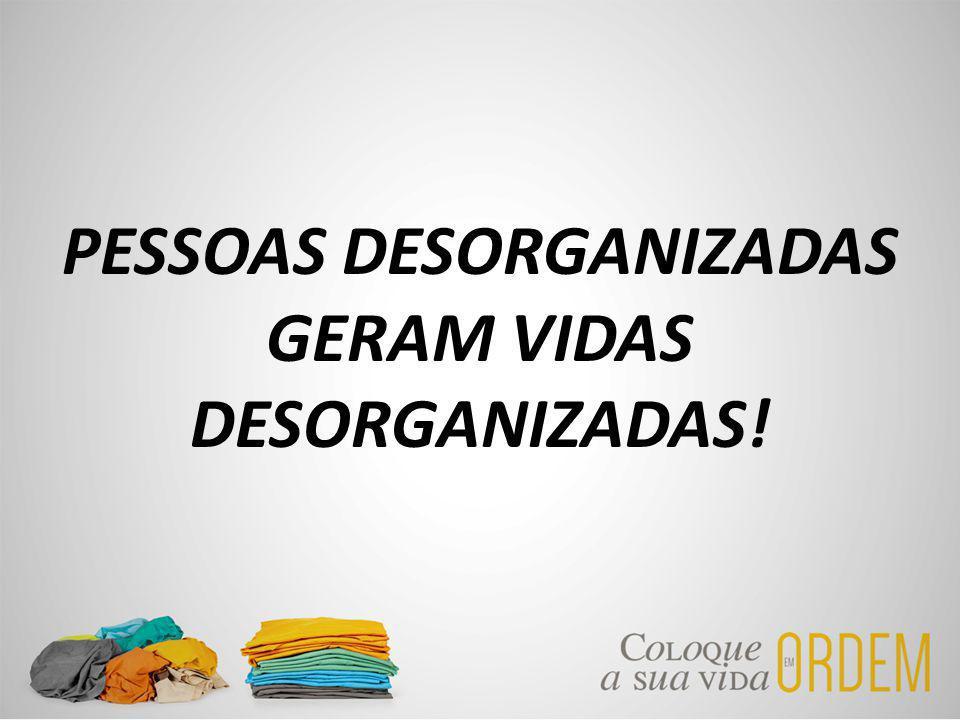 PESSOAS DESORGANIZADAS GERAM VIDAS DESORGANIZADAS!