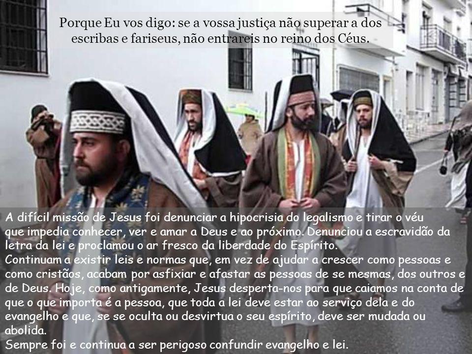 Porque Eu vos digo: se a vossa justiça não superar a dos escribas e fariseus, não entrareis no reino dos Céus.