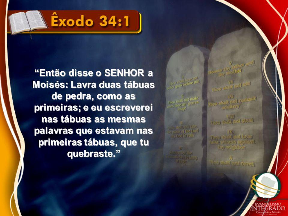 Então disse o SENHOR a Moisés: Lavra duas tábuas de pedra, como as primeiras; e eu escreverei nas tábuas as mesmas palavras que estavam nas primeiras tábuas, que tu quebraste.