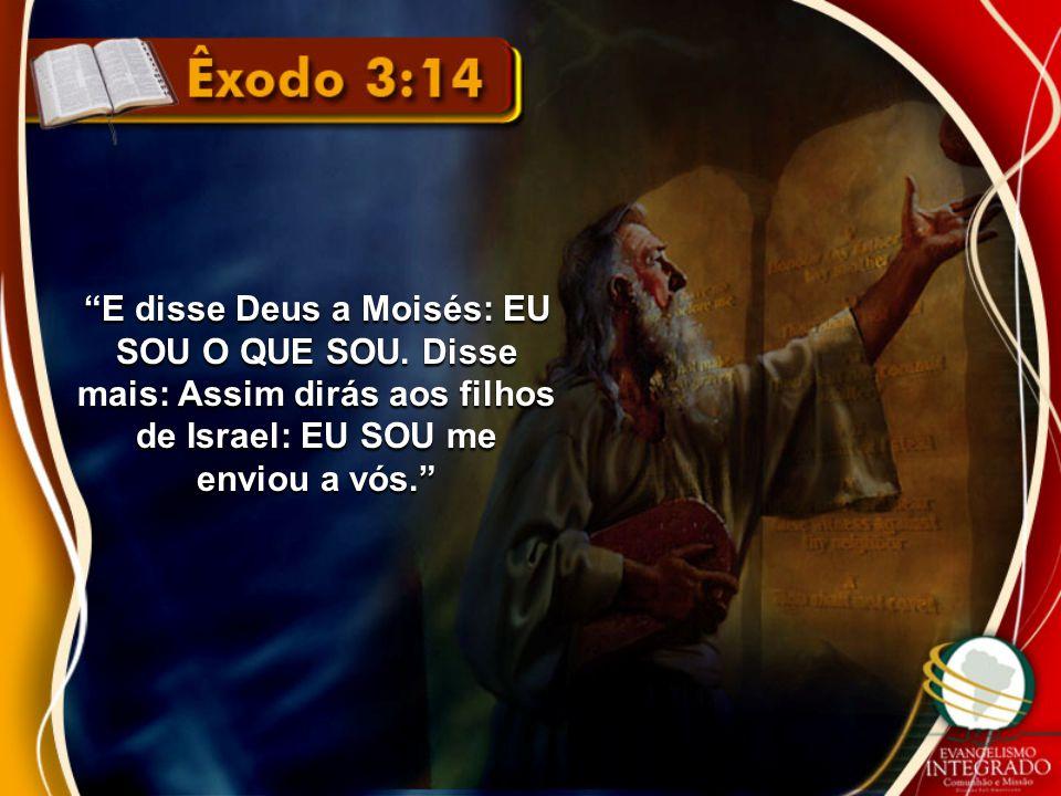 E disse Deus a Moisés: EU SOU O QUE SOU
