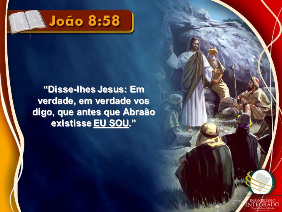 Disse-lhes Jesus: Em verdade, em verdade vos digo, que antes que Abraão existisse EU SOU.