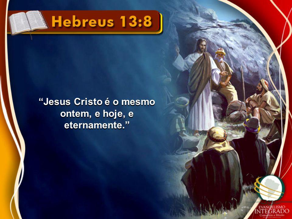 Jesus Cristo é o mesmo ontem, e hoje, e eternamente.