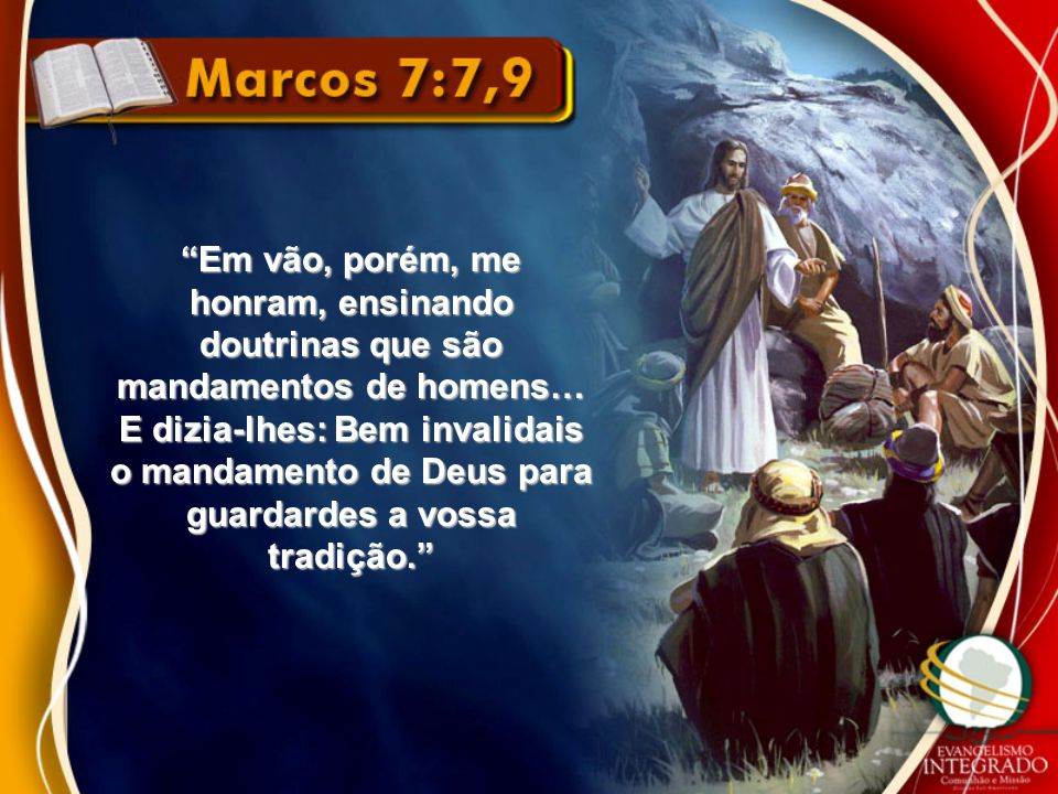 Em vão, porém, me honram, ensinando doutrinas que são mandamentos de homens… E dizia-lhes: Bem invalidais o mandamento de Deus para guardardes a vossa tradição.