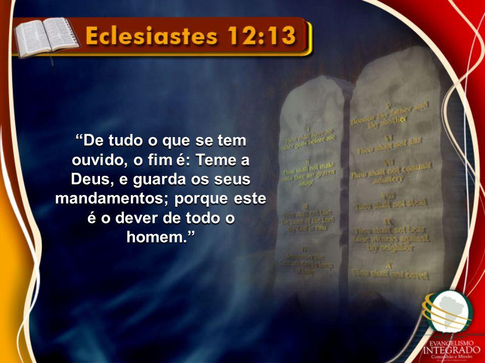 De tudo o que se tem ouvido, o fim é: Teme a Deus, e guarda os seus mandamentos; porque este é o dever de todo o homem.