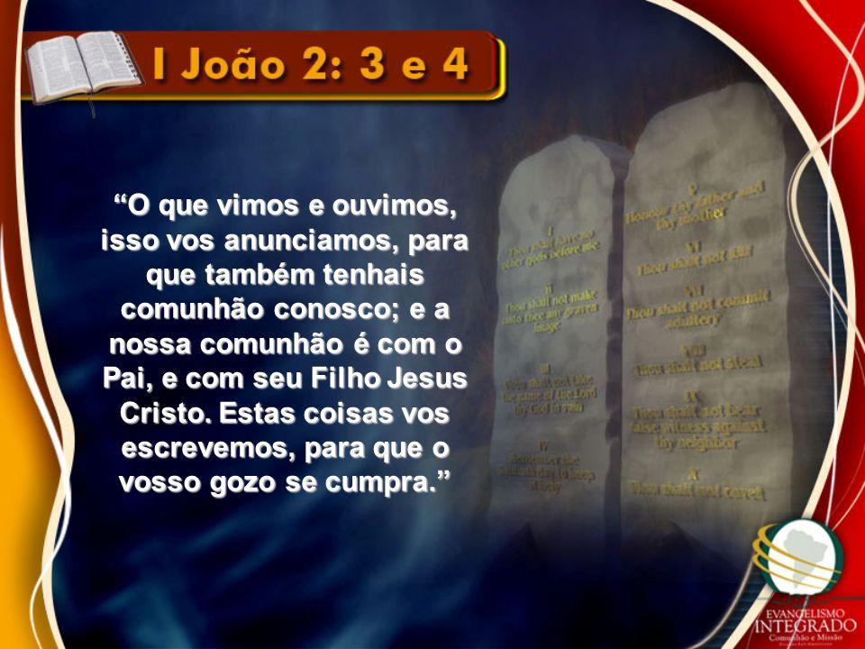 O que vimos e ouvimos, isso vos anunciamos, para que também tenhais comunhão conosco; e a nossa comunhão é com o Pai, e com seu Filho Jesus Cristo.
