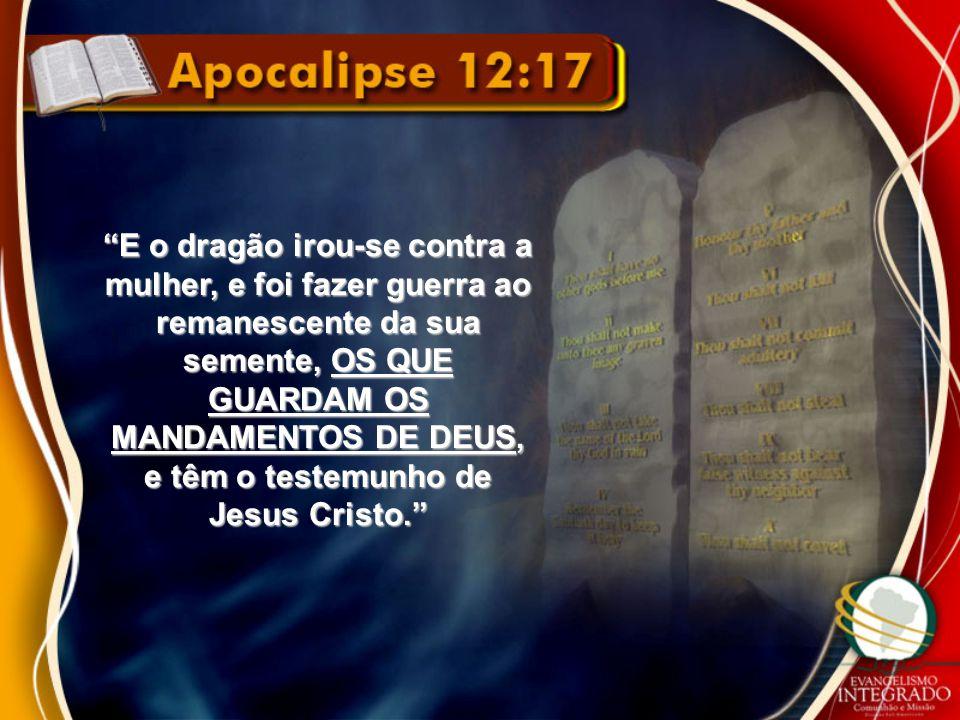 E o dragão irou-se contra a mulher, e foi fazer guerra ao remanescente da sua semente, OS QUE GUARDAM OS MANDAMENTOS DE DEUS, e têm o testemunho de Jesus Cristo.