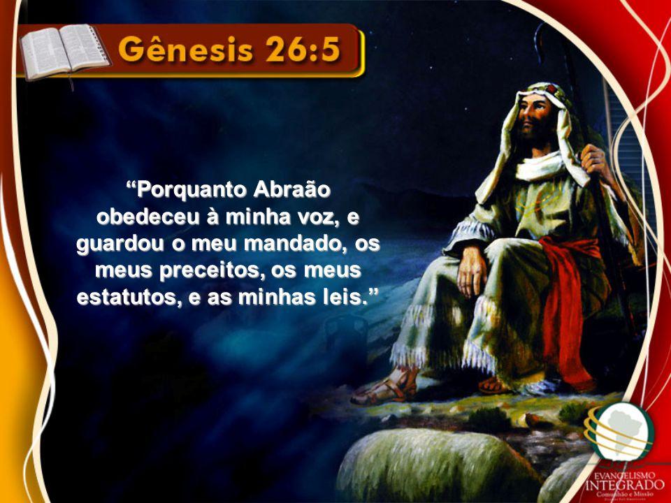 Porquanto Abraão obedeceu à minha voz, e guardou o meu mandado, os meus preceitos, os meus estatutos, e as minhas leis.