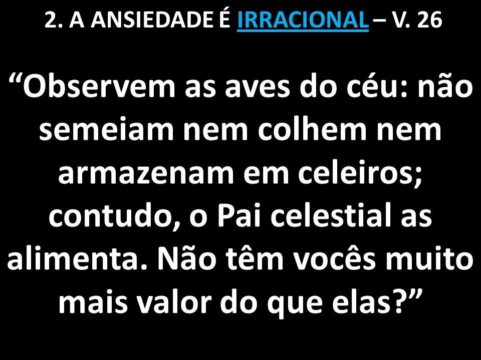 2. A ANSIEDADE É IRRACIONAL – V. 26