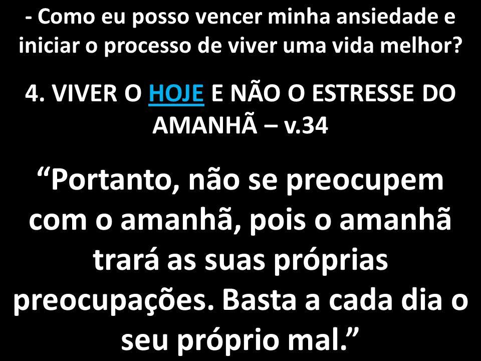 4. VIVER O HOJE E NÃO O ESTRESSE DO AMANHÃ – v.34