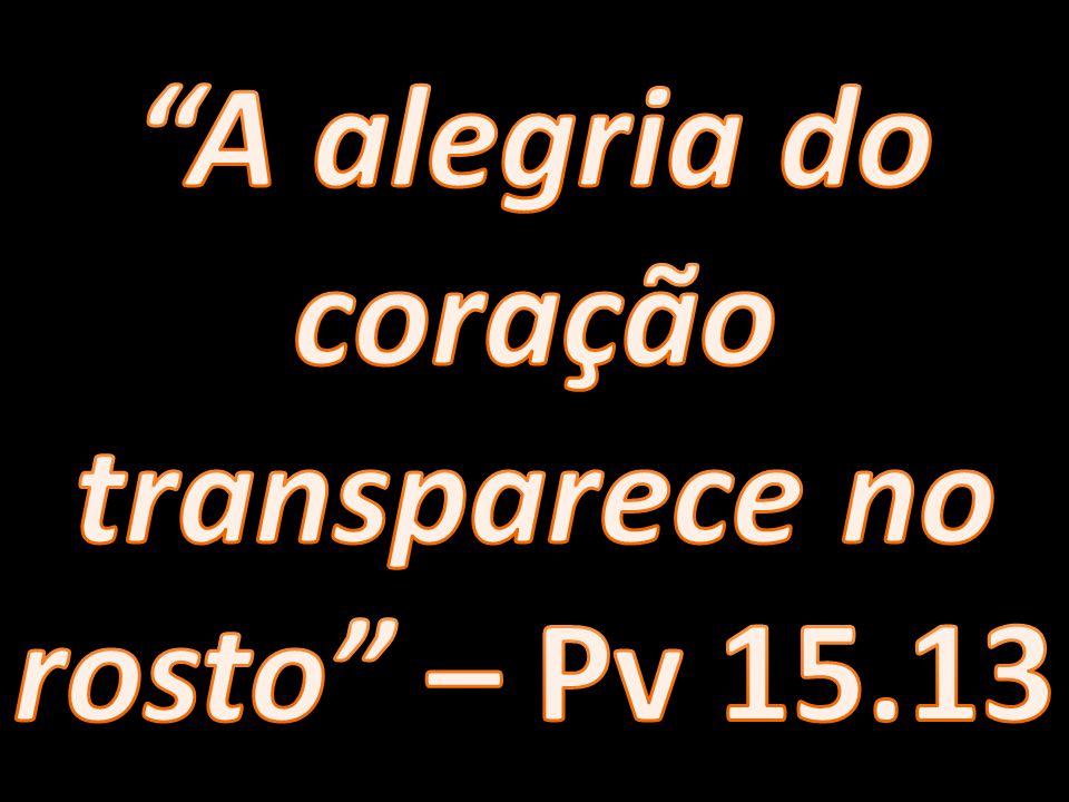 A alegria do coração transparece no rosto – Pv 15.13