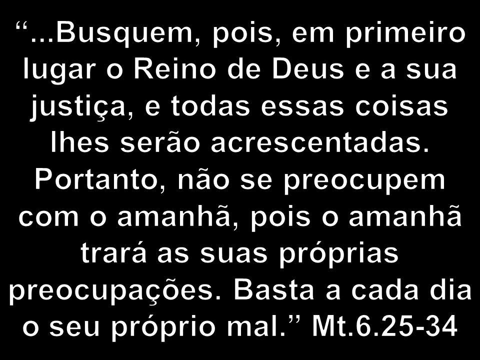 ...Busquem, pois, em primeiro lugar o Reino de Deus e a sua justiça, e todas essas coisas lhes serão acrescentadas.