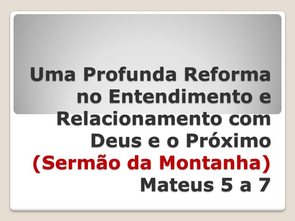 Uma Profunda Reforma no Entendimento e Relacionamento com Deus e o Próximo (Sermão da Montanha) Mateus 5 a 7