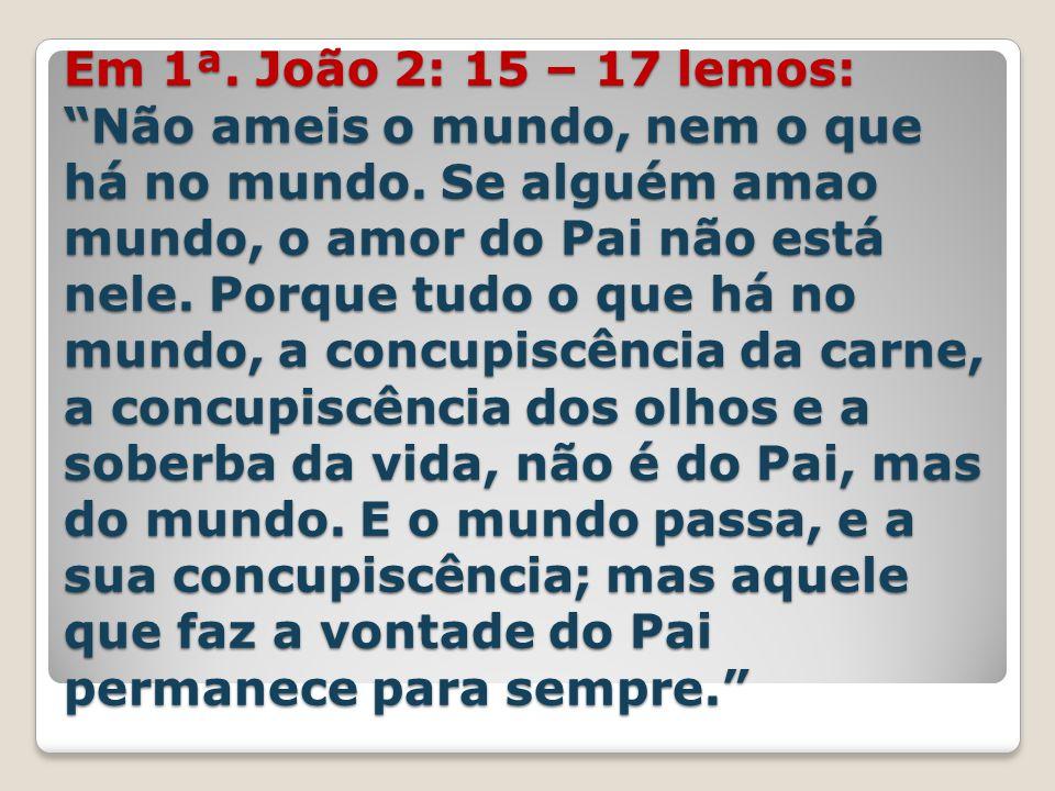 Em 1ª. João 2: 15 – 17 lemos: Não ameis o mundo, nem o que há no mundo.