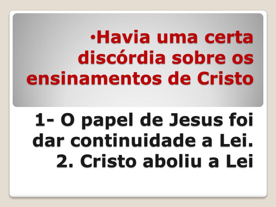 Havia uma certa discórdia sobre os ensinamentos de Cristo 1- O papel de Jesus foi dar continuidade a Lei.