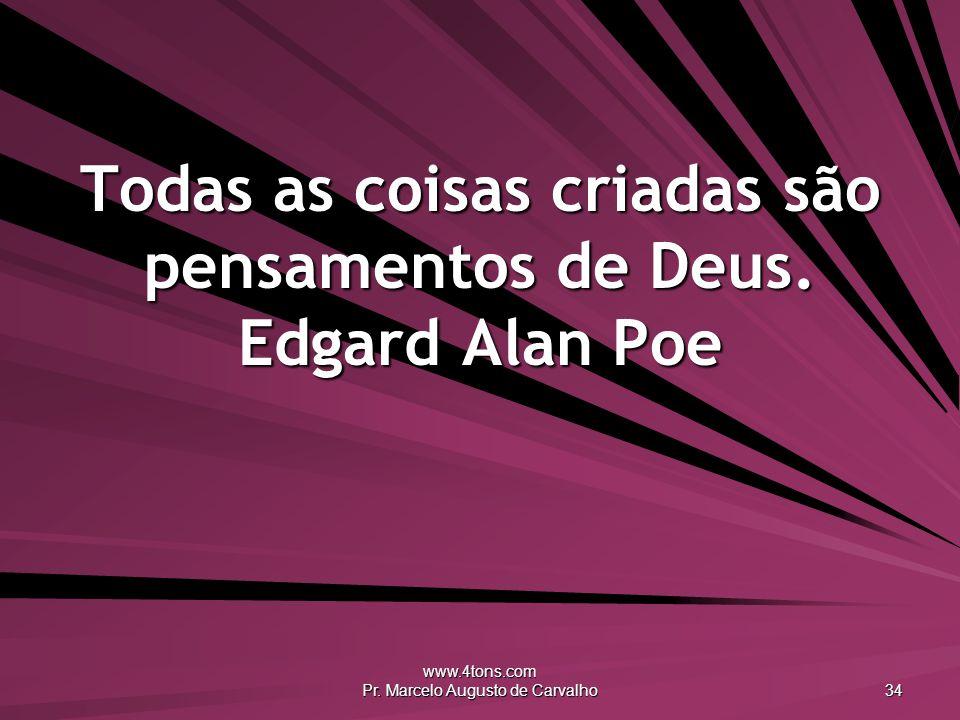 Todas as coisas criadas são pensamentos de Deus. Edgard Alan Poe