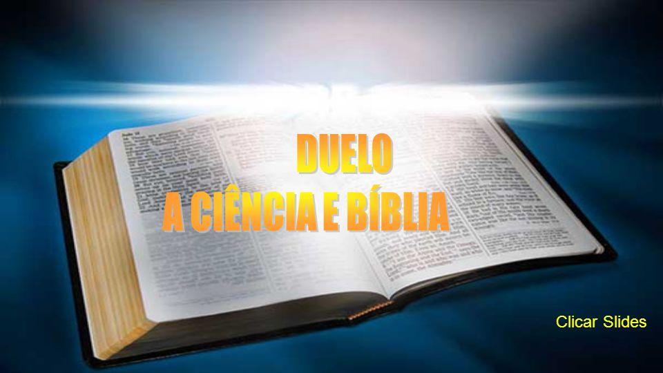 DUELO A CIÊNCIA E BÍBLIA Clicar Slides