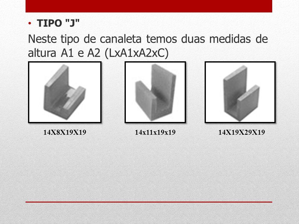 TIPO J Neste tipo de canaleta temos duas medidas de altura A1 e A2 (LxA1xA2xC) 14X8X19X19. 14x11x19x19.