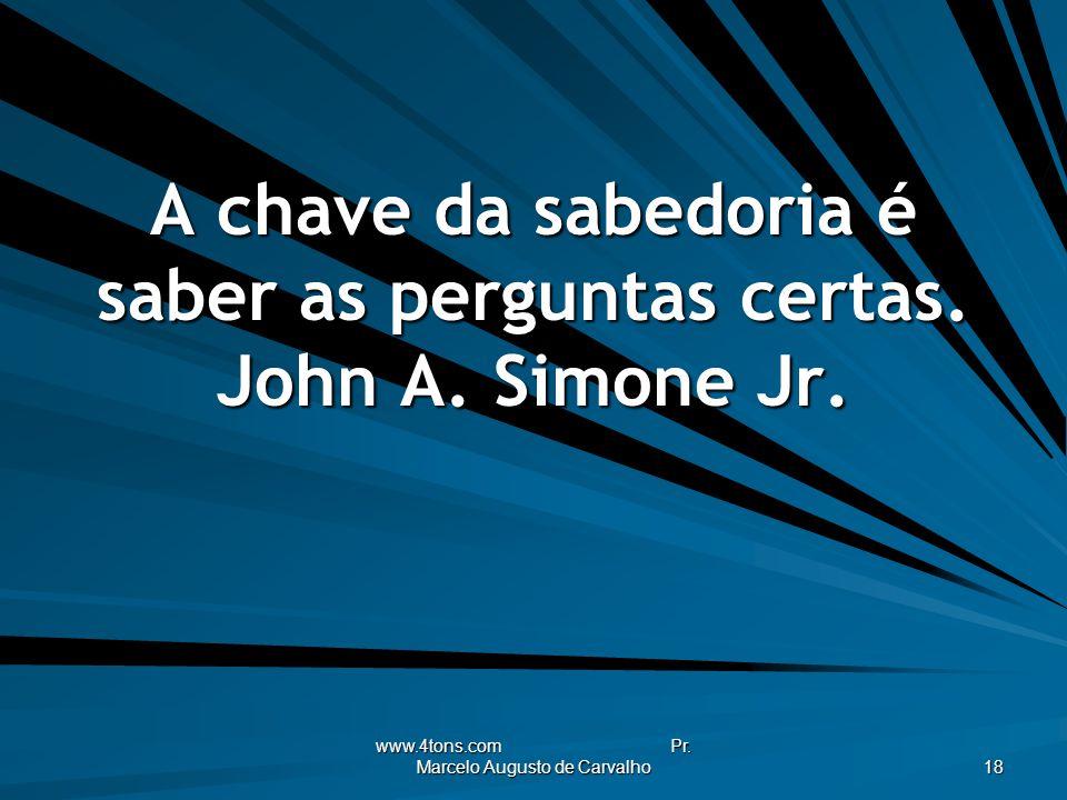 A chave da sabedoria é saber as perguntas certas. John A. Simone Jr.