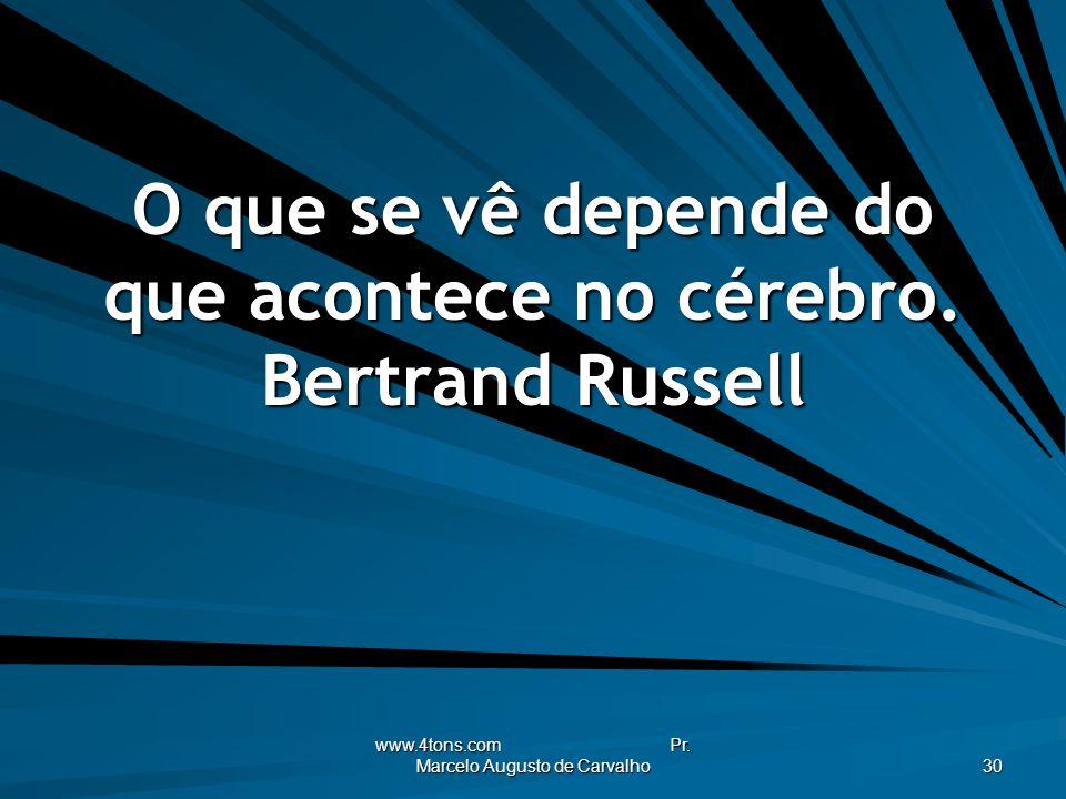 O que se vê depende do que acontece no cérebro. Bertrand Russell
