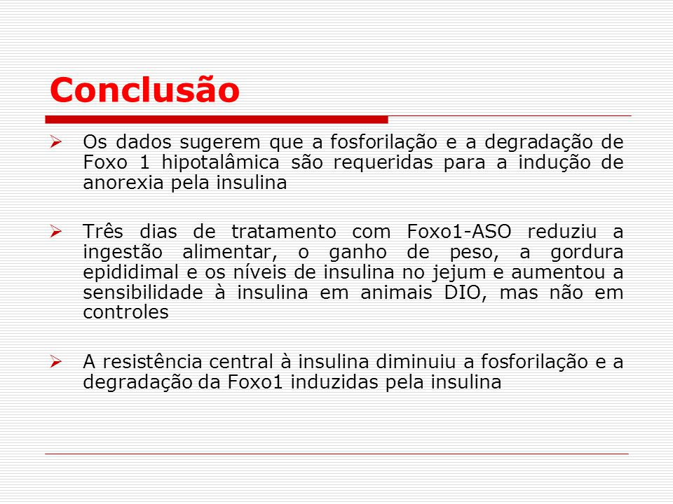 Conclusão Os dados sugerem que a fosforilação e a degradação de Foxo 1 hipotalâmica são requeridas para a indução de anorexia pela insulina.