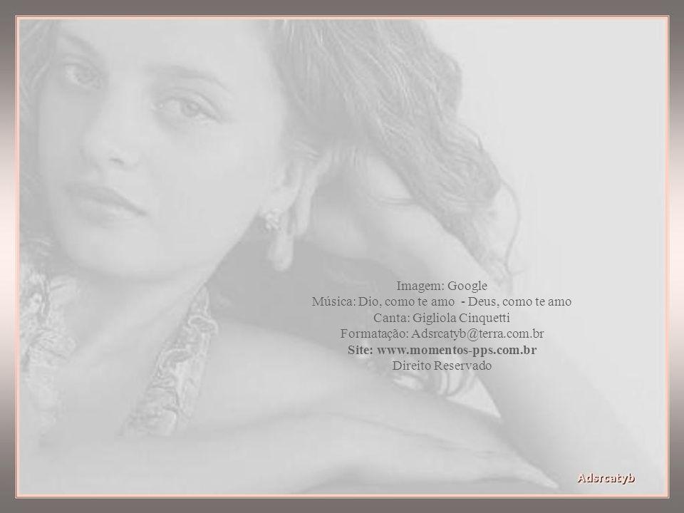 Imagem: Google Música: Dio, como te amo - Deus, como te amo Canta: Gigliola Cinquetti Formatação: Adsrcatyb@terra.com.br Site: www.momentos-pps.com.br Direito Reservado